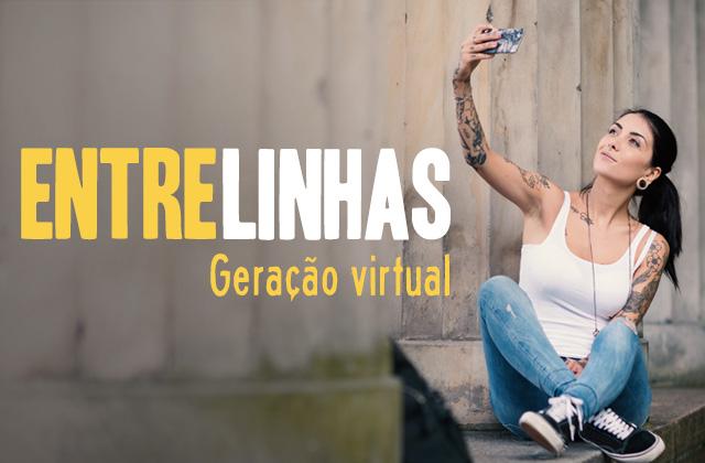 640x420-entrelinhas-geracao-virtual Entrelinhas – Geração Virtual