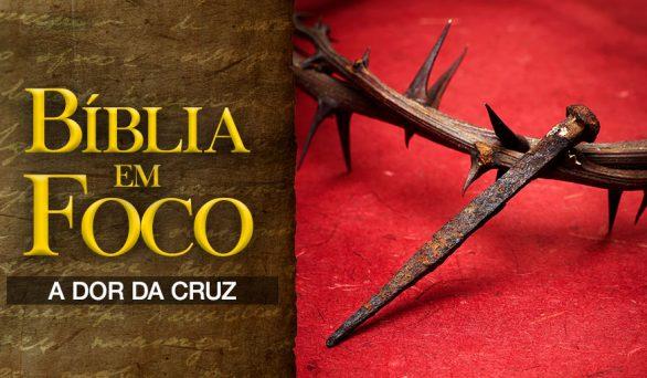 Bíblia em foco – A dor da Cruz